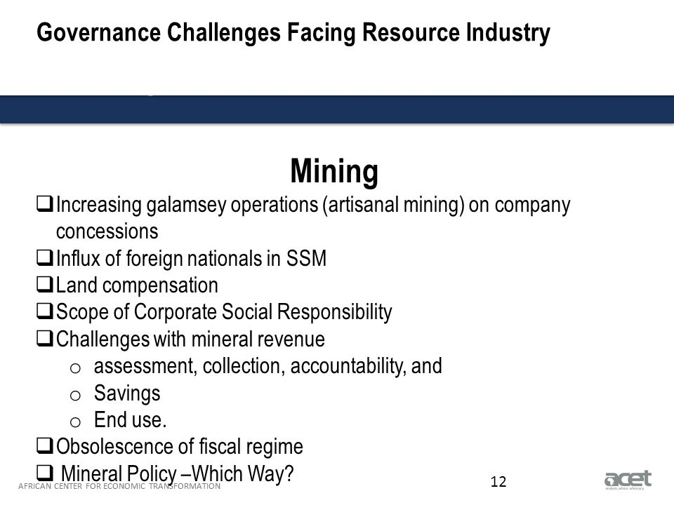 Title of Slide to go Here Subtitle to go here AFRICAN CENTER FOR ECONOMIC TRANSFORMATION Governance Challenges Facing Resource Industry AFRICAN CENTER FOR ECONOMIC TRANSFORMATION 12 Mining  Increasing galamsey operations (artisanal mining) on company concessions  Influx of foreign nationals in SSM  Land compensation  Scope of Corporate Social Responsibility  Challenges with mineral revenue o assessment, collection, accountability, and o Savings o End use.