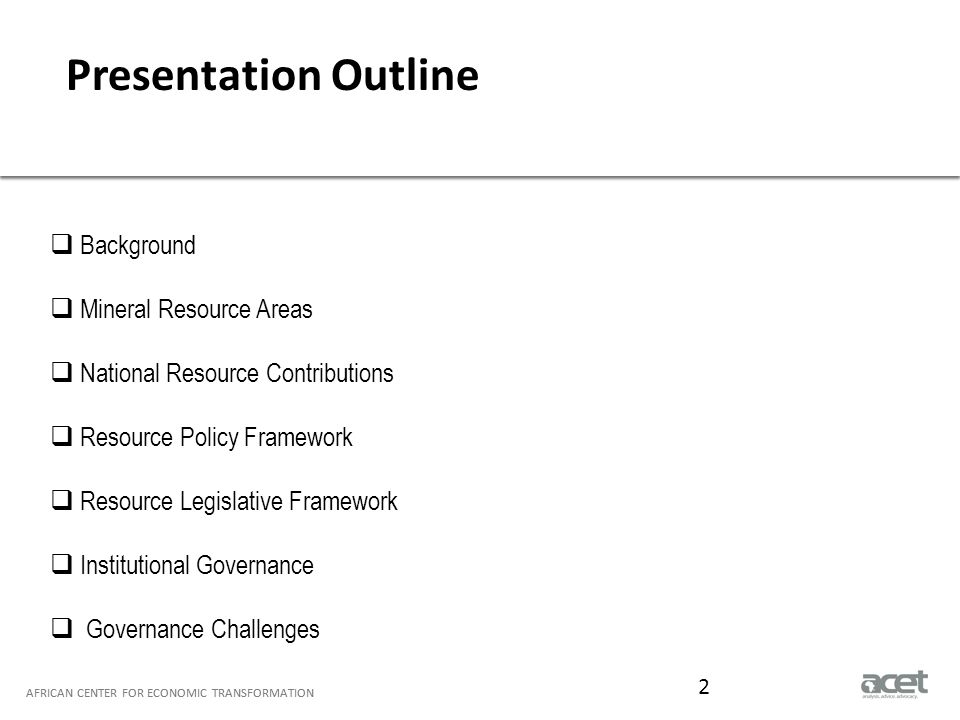 Title of Slide to go Here Subtitle to go here AFRICAN CENTER FOR ECONOMIC TRANSFORMATION Presentation Outline AFRICAN CENTER FOR ECONOMIC TRANSFORMATION  Background  Mineral Resource Areas  National Resource Contributions  Resource Policy Framework  Resource Legislative Framework  Institutional Governance  Governance Challenges 2
