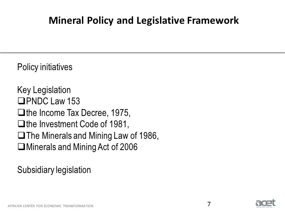 Title of Slide to go Here Subtitle to go here AFRICAN CENTER FOR ECONOMIC TRANSFORMATION Petroleum Policy & Legislative Framework AFRICAN CENTER FOR ECONOMIC TRANSFORMATION 8 3 Policy Episodes  1982-1985 Ghana National Petroleum Corporation Law, 1983 (PNDC Law 64) Petroleum (Exploration and Production Bill), 1983  2001-2008 National Petroleum Authority Act,2005 (act 691)  2009 to present Local Content and Local Participation Policy Framework 2011 Petroleum Revenue Management Act, 2011 (Act 815) Petroleum Commission Act, 2011 Petroleum (Exploration and Production Bill 2013
