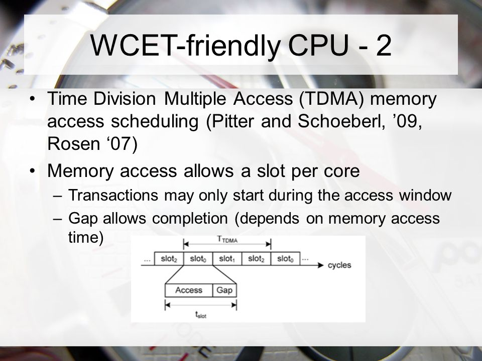 WCET-friendly CPU - 2 Time Division Multiple Access (TDMA) memory access scheduling (Pitter and Schoeberl, '09, Rosen '07) Memory access allows a slot per core –Transactions may only start during the access window –Gap allows completion (depends on memory access time)