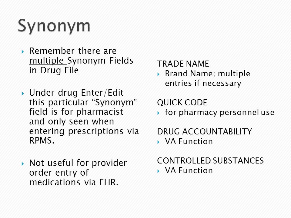 " Remember there are multiple Synonym Fields in Drug File  Under drug Enter/Edit this particular ""Synonym"" field is for pharmacist and only seen when"
