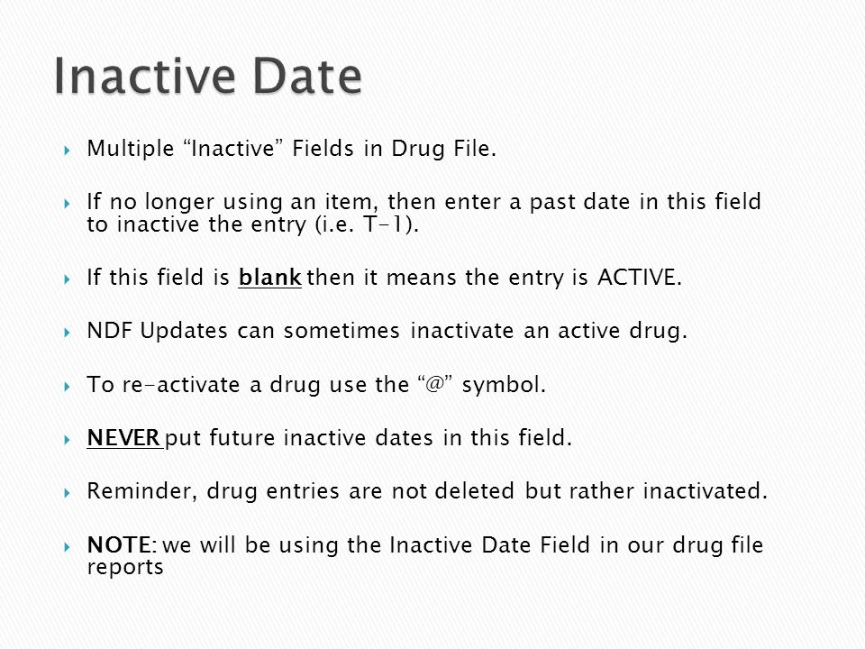 " Multiple ""Inactive"" Fields in Drug File.  If no longer using an item, then enter a past date in this field to inactive the entry (i.e. T-1).  If t"