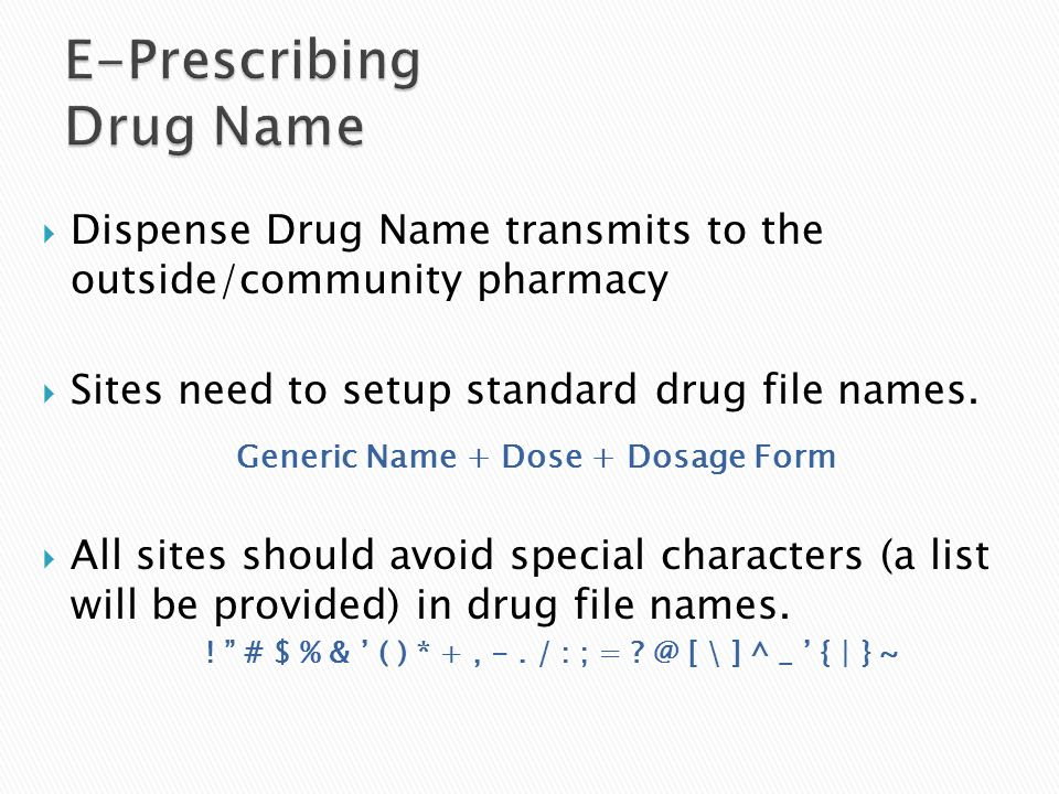 Dispense Drug Name transmits to the outside/community pharmacy  Sites need to setup standard drug file names.  All sites should avoid special char