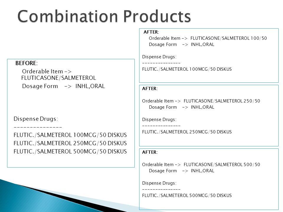 BEFORE: Orderable Item -> FLUTICASONE/SALMETEROL Dosage Form -> INHL,ORAL Dispense Drugs: --------------- FLUTIC./SALMETEROL 100MCG/50 DISKUS FLUTIC./SALMETEROL 250MCG/50 DISKUS FLUTIC./SALMETEROL 500MCG/50 DISKUS AFTER: Orderable Item -> FLUTICASONE/SALMETEROL 100/50 Dosage Form -> INHL,ORAL Dispense Drugs: --------------- FLUTIC./SALMETEROL 100MCG/50 DISKUS AFTER: Orderable Item -> FLUTICASONE/SALMETEROL 250/50 Dosage Form -> INHL,ORAL Dispense Drugs: --------------- FLUTIC./SALMETEROL 250MCG/50 DISKUS AFTER: Orderable Item -> FLUTICASONE/SALMETEROL 500/50 Dosage Form -> INHL,ORAL Dispense Drugs: --------------- FLUTIC./SALMETEROL 500MCG/50 DISKUS