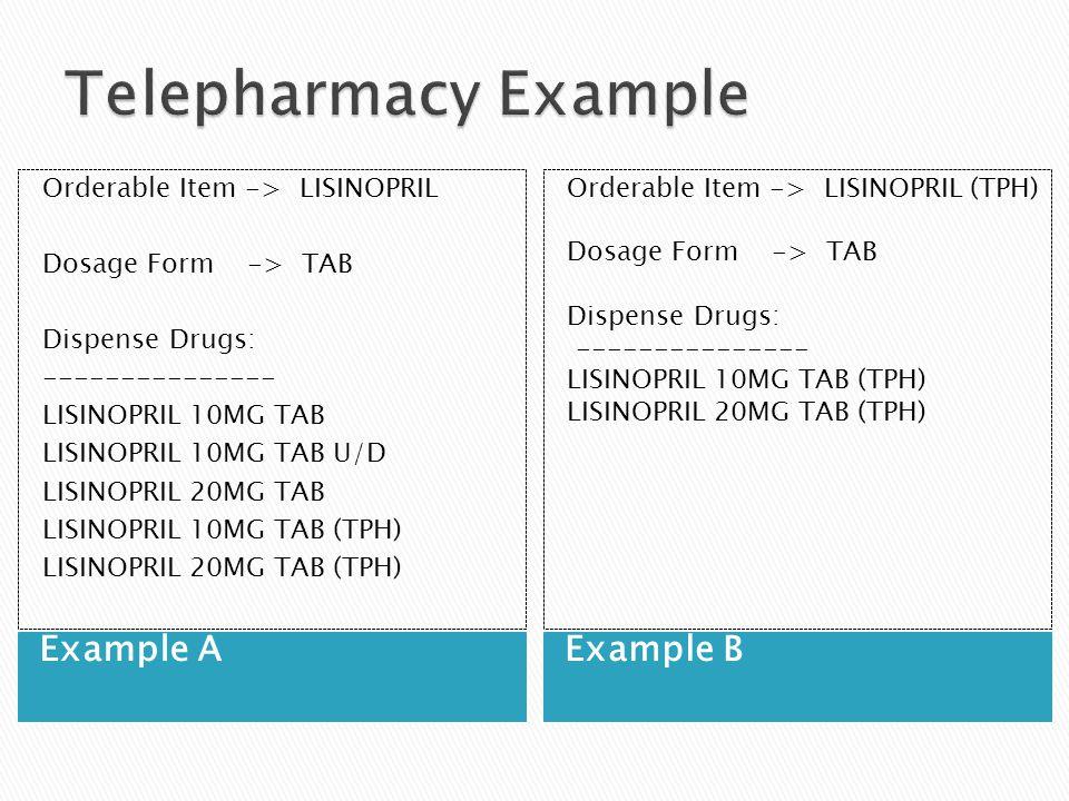 Example AExample B Orderable Item -> LISINOPRIL Dosage Form -> TAB Dispense Drugs: --------------- LISINOPRIL 10MG TAB LISINOPRIL 10MG TAB U/D LISINOPRIL 20MG TAB LISINOPRIL 10MG TAB (TPH) LISINOPRIL 20MG TAB (TPH) Orderable Item -> LISINOPRIL (TPH) Dosage Form -> TAB Dispense Drugs: --------------- LISINOPRIL 10MG TAB (TPH) LISINOPRIL 20MG TAB (TPH)