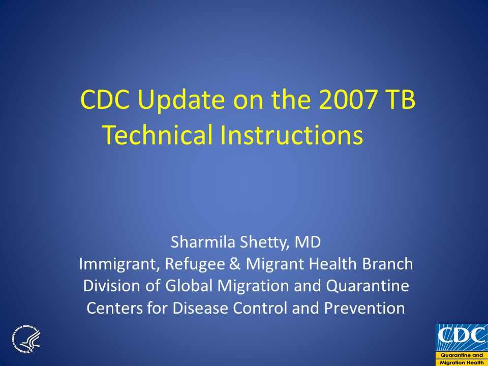 CDC Update on the 2007 TB Technical Instructions Sharmila Shetty, MD Immigrant, Refugee & Migrant Health Branch Division of Global Migration and Quarantine Centers for Disease Control and Prevention