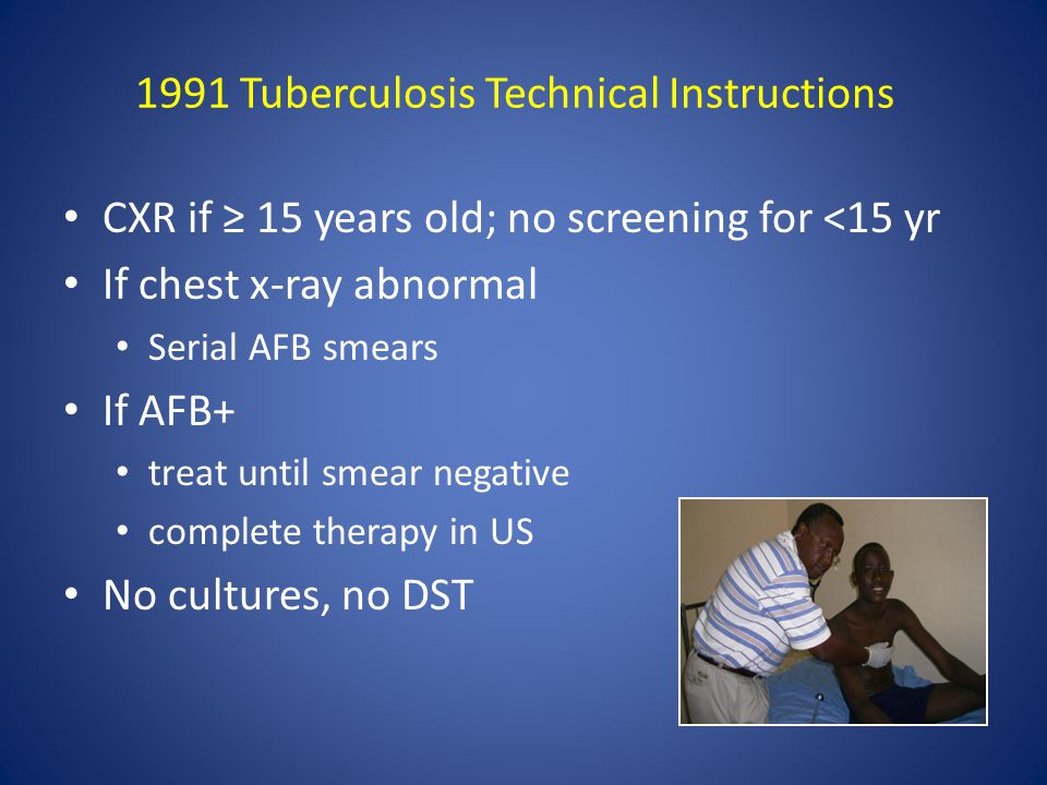 1991 Tuberculosis Technical Instructions CXR if ≥ 15 years old; no screening for <15 yr If chest x-ray abnormal Serial AFB smears If AFB+ treat until smear negative complete therapy in US No cultures, no DST