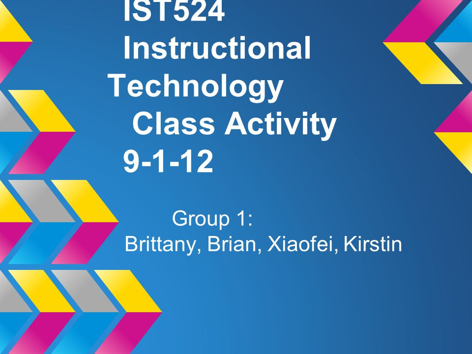 IST524 Instructional Technology Class Activity 9-1-12 Group 1: Brittany, Brian, Xiaofei, Kirstin