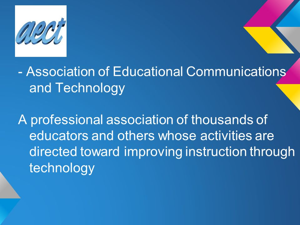 - Association of Educational Communications and Technology A professional association of thousands of educators and others whose activities are directed toward improving instruction through technology