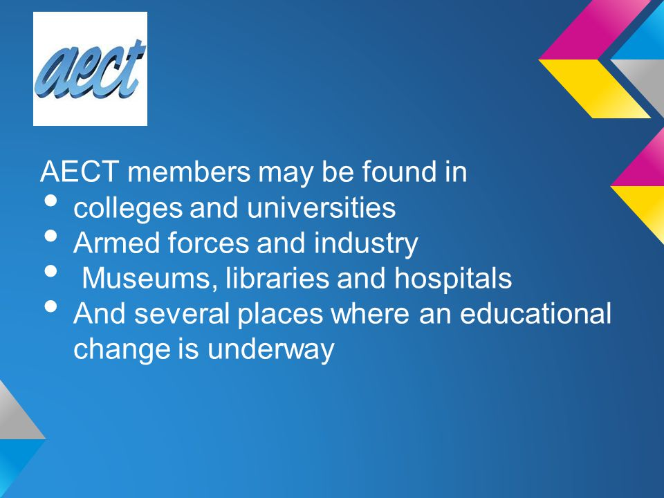 AECT members may be found in colleges and universities Armed forces and industry Museums, libraries and hospitals And several places where an educatio