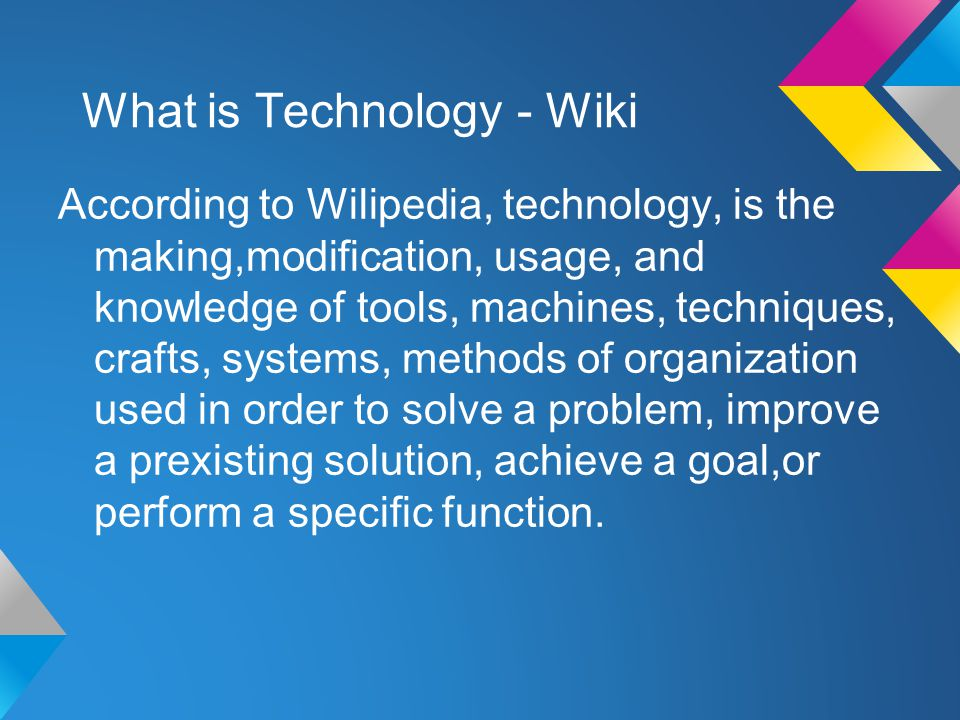 What is Technology - Wiki According to Wilipedia, technology, is the making,modification, usage, and knowledge of tools, machines, techniques, crafts, systems, methods of organization used in order to solve a problem, improve a prexisting solution, achieve a goal,or perform a specific function.