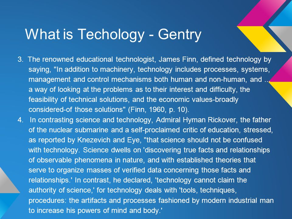 What is Techology - Gentry 3. The renowned educational technologist, James Finn, defined technology by saying,