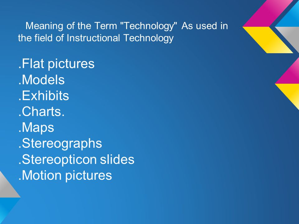 Meaning of the Term Technology As used in the field of Instructional Technology.Flat pictures.Models.Exhibits.Charts..Maps.Stereographs.Stereopticon slides.Motion pictures