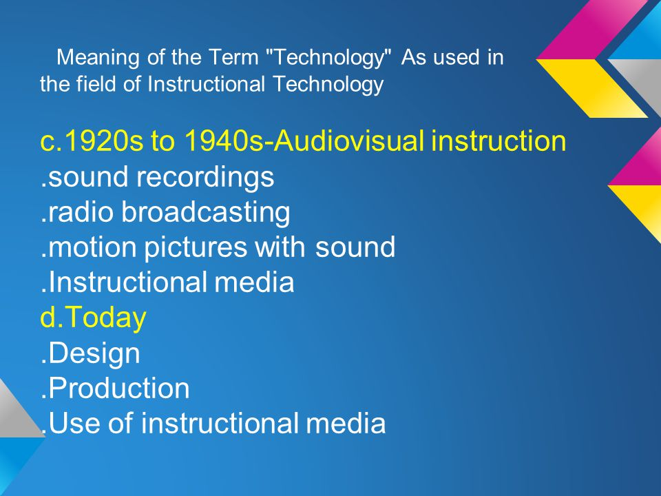 Meaning of the Term Technology As used in the field of Instructional Technology c.1920s to 1940s-Audiovisual instruction.sound recordings.radio broadcasting.motion pictures with sound.Instructional media d.Today.Design.Production.Use of instructional media