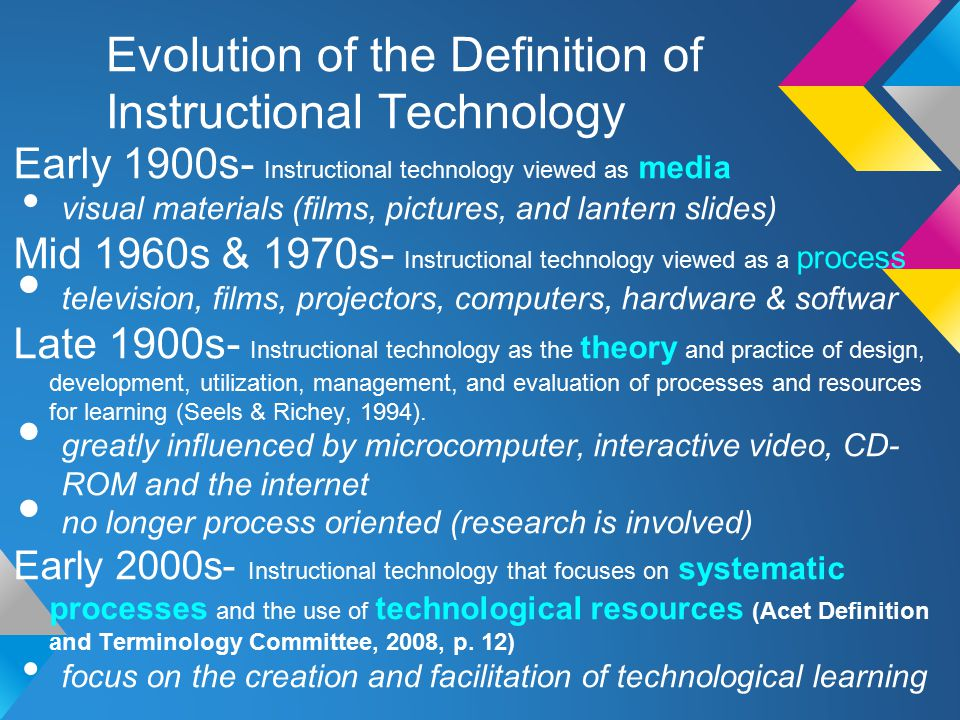Evolution of the Definition of Instructional Technology Early 1900s- Instructional technology viewed as media visual materials (films, pictures, and lantern slides) Mid 1960s & 1970s- Instructional technology viewed as a process television, films, projectors, computers, hardware & softwar Late 1900s- Instructional technology as the theory and practice of design, development, utilization, management, and evaluation of processes and resources for learning (Seels & Richey, 1994).