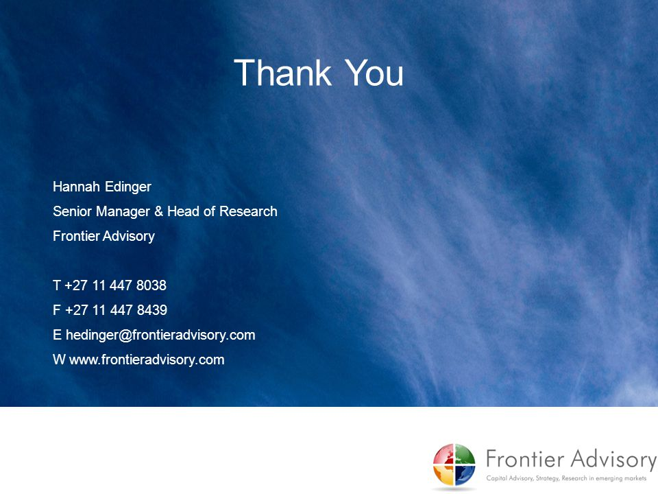 Overview of Discussion Thank You Hannah Edinger Senior Manager & Head of Research Frontier Advisory T +27 11 447 8038 F +27 11 447 8439 E hedinger@fro
