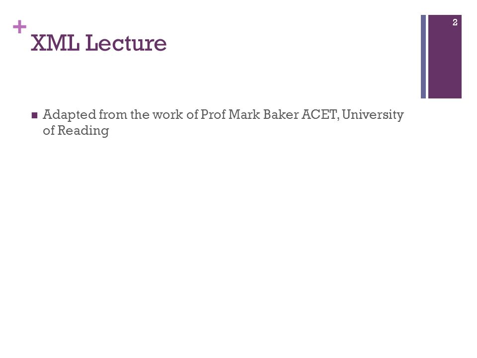 + 2 XML Lecture Adapted from the work of Prof Mark Baker ACET, University of Reading