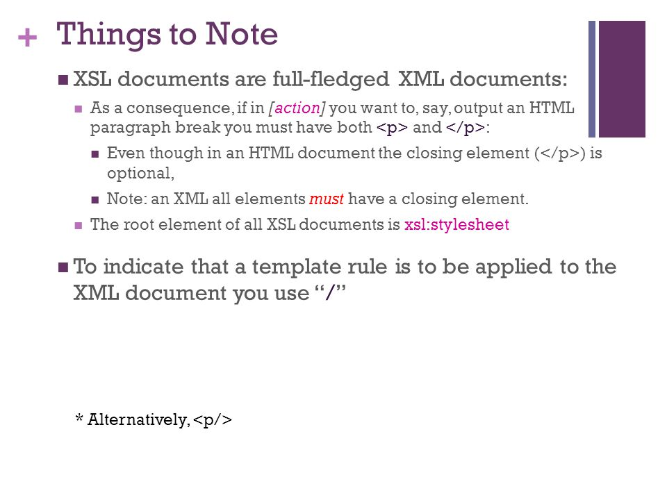 + Things to Note XSL documents are full-fledged XML documents: As a consequence, if in [action] you want to, say, output an HTML paragraph break you must have both and : Even though in an HTML document the closing element ( ) is optional, Note: an XML all elements must have a closing element.