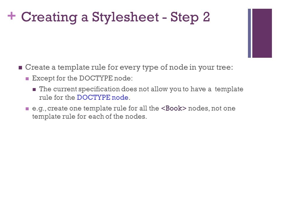+ Creating a Stylesheet - Step 2 Create a template rule for every type of node in your tree: Except for the DOCTYPE node: The current specification does not allow you to have a template rule for the DOCTYPE node.