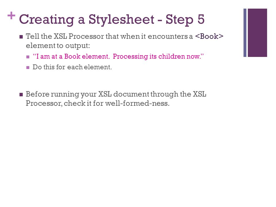 + Creating a Stylesheet - Step 5 Tell the XSL Processor that when it encounters a element to output: I am at a Book element.