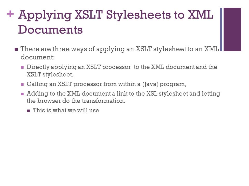 + Applying XSLT Stylesheets to XML Documents There are three ways of applying an XSLT stylesheet to an XML document: Directly applying an XSLT processor to the XML document and the XSLT stylesheet, Calling an XSLT processor from within a (Java) program, Adding to the XML document a link to the XSL stylesheet and letting the browser do the transformation.
