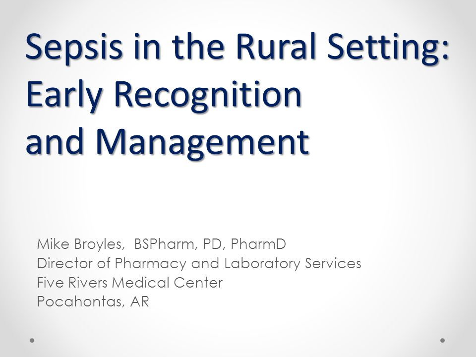 Sepsis in the Rural Setting: Early Recognition and Management Mike Broyles, BSPharm, PD, PharmD Director of Pharmacy and Laboratory Services Five Rive