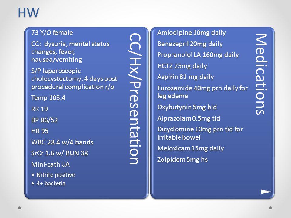 HW CC/Hx/Presentation 73 Y/O female CC: dysuria, mental status changes, fever, nausea/vomiting S/P laparoscopic cholecystectomy: 4 days post procedura