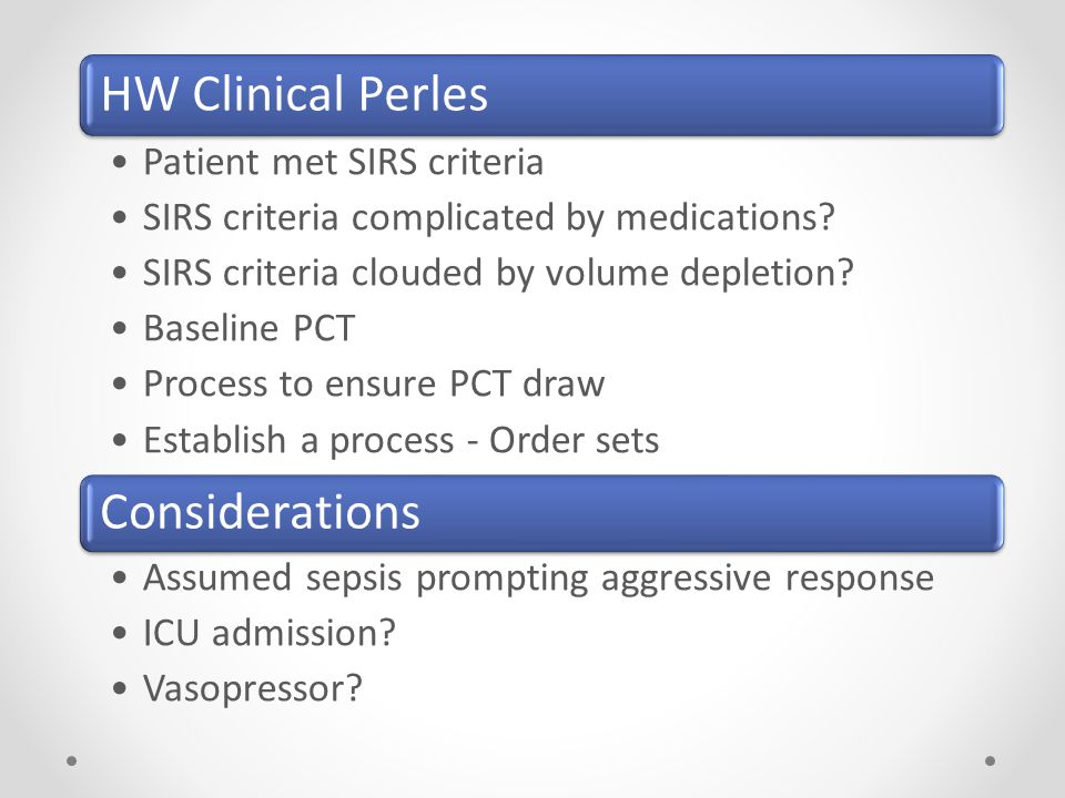 HW Clinical Perles Patient met SIRS criteria SIRS criteria complicated by medications? SIRS criteria clouded by volume depletion? Baseline PCT Process