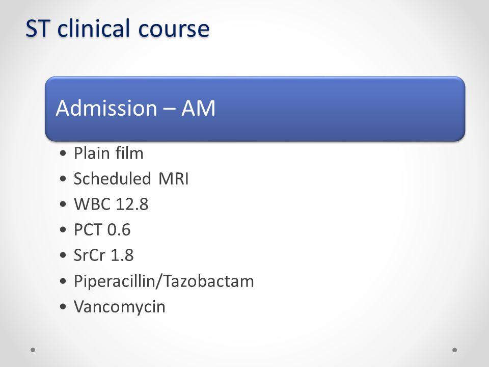 ST clinical course Admission – AM Plain film Scheduled MRI WBC 12.8 PCT 0.6 SrCr 1.8 Piperacillin/Tazobactam Vancomycin