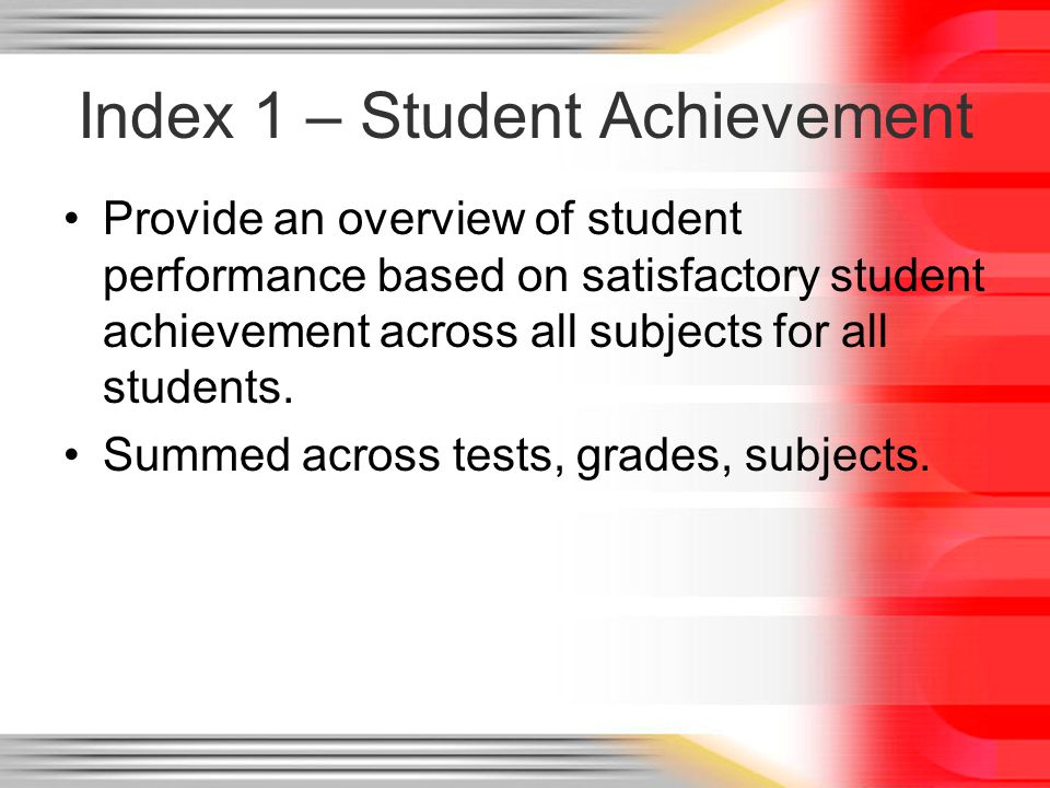 Index 1 – Student Achievement Provide an overview of student performance based on satisfactory student achievement across all subjects for all students.