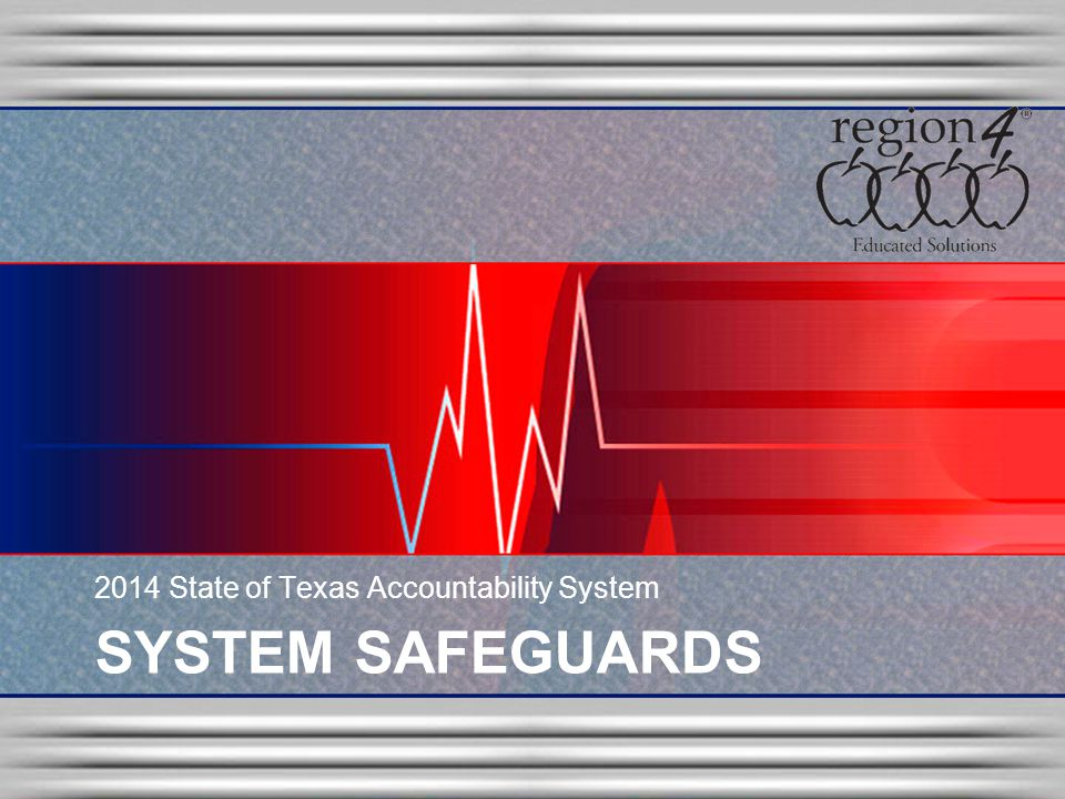 SYSTEM SAFEGUARDS 2014 State of Texas Accountability System