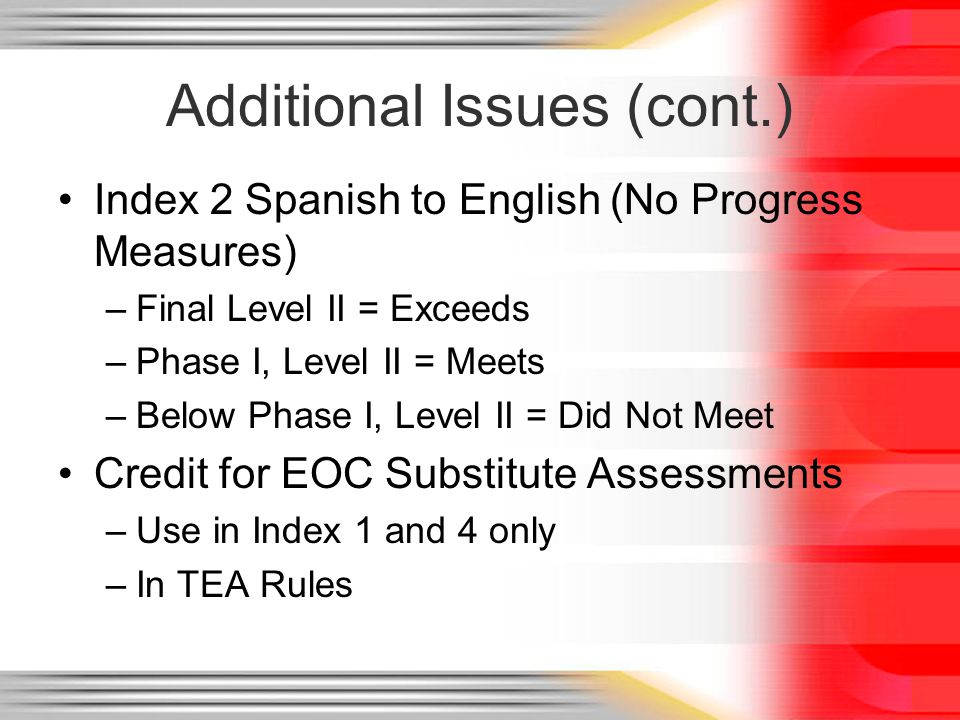 Additional Issues (cont.) Index 2 Spanish to English (No Progress Measures) –Final Level II = Exceeds –Phase I, Level II = Meets –Below Phase I, Level II = Did Not Meet Credit for EOC Substitute Assessments –Use in Index 1 and 4 only –In TEA Rules