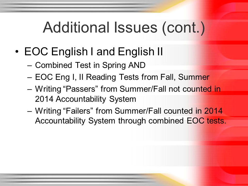 Additional Issues (cont.) EOC English I and English II –Combined Test in Spring AND –EOC Eng I, II Reading Tests from Fall, Summer –Writing Passers from Summer/Fall not counted in 2014 Accountability System –Writing Failers from Summer/Fall counted in 2014 Accountability System through combined EOC tests.