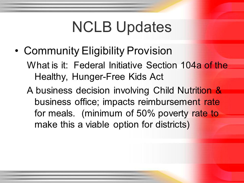 NCLB Updates Community Eligibility Provision What is it: Federal Initiative Section 104a of the Healthy, Hunger-Free Kids Act A business decision involving Child Nutrition & business office; impacts reimbursement rate for meals.