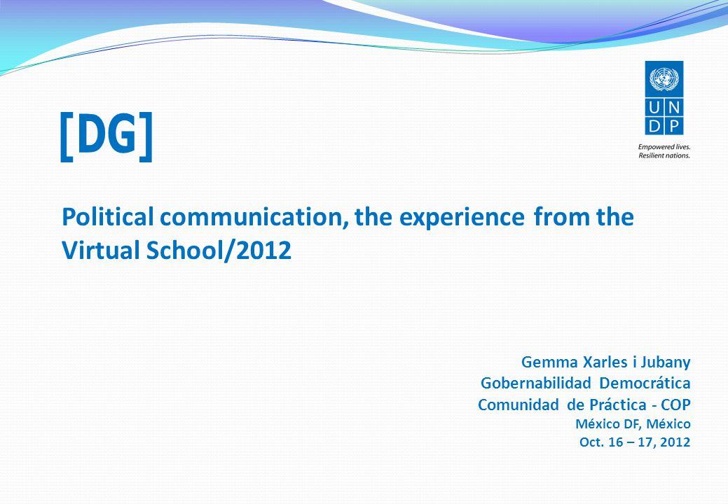 Political communication, the experience from the Virtual School/2012 Gemma Xarles i Jubany Gobernabilidad Democrática Comunidad de Práctica - COP México DF, México Oct.