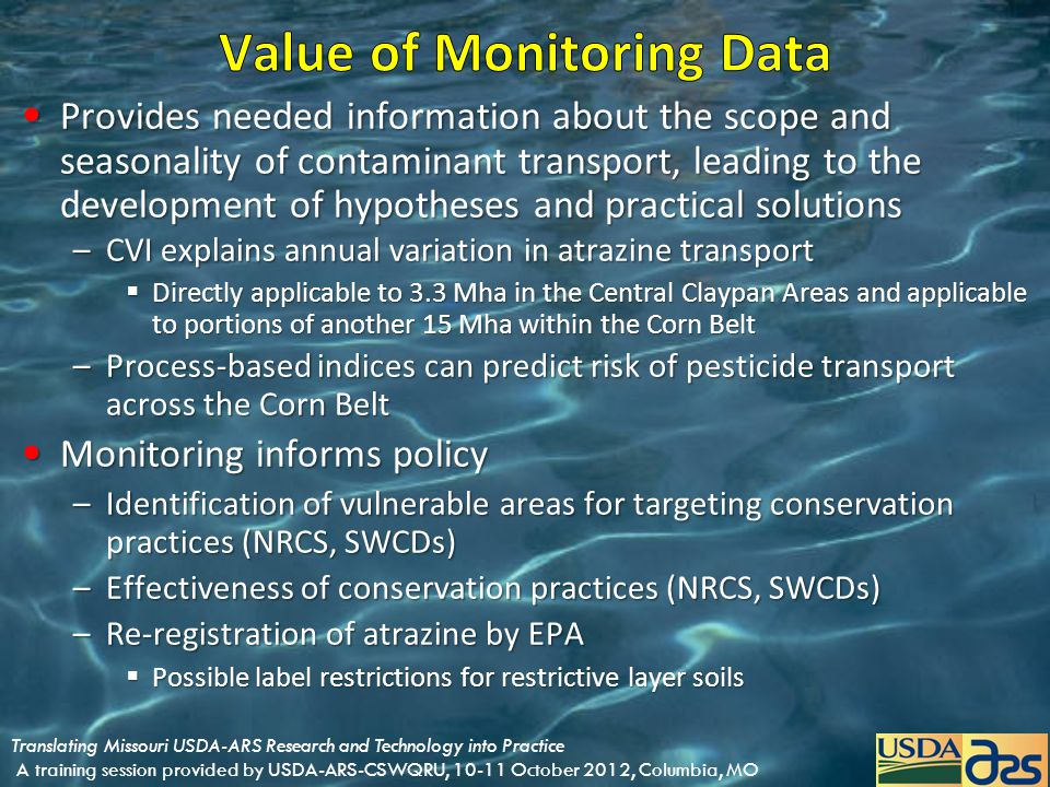 Provides needed information about the scope and seasonality of contaminant transport, leading to the development of hypotheses and practical solutions Provides needed information about the scope and seasonality of contaminant transport, leading to the development of hypotheses and practical solutions –CVI explains annual variation in atrazine transport  Directly applicable to 3.3 Mha in the Central Claypan Areas and applicable to portions of another 15 Mha within the Corn Belt –Process-based indices can predict risk of pesticide transport across the Corn Belt Monitoring informs policy Monitoring informs policy –Identification of vulnerable areas for targeting conservation practices (NRCS, SWCDs) –Effectiveness of conservation practices (NRCS, SWCDs) –Re-registration of atrazine by EPA  Possible label restrictions for restrictive layer soils Translating Missouri USDA-ARS Research and Technology into Practice A training session provided by USDA-ARS-CSWQRU, 10-11 October 2012, Columbia, MO