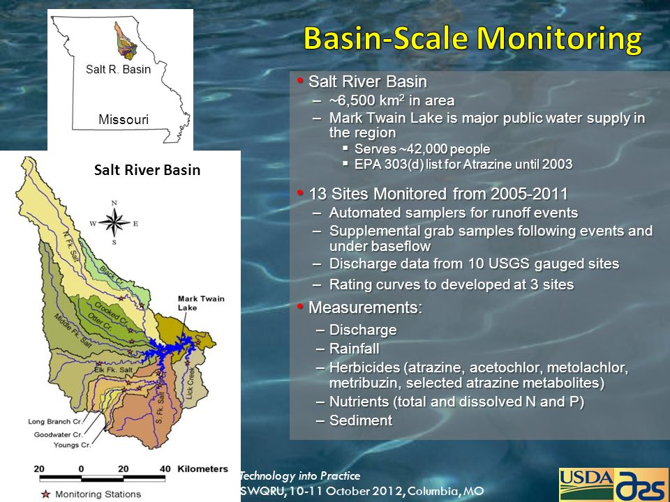 Translating Missouri USDA-ARS Research and Technology into Practice A training session provided by USDA-ARS-CSWQRU, 10-11 October 2012, Columbia, MO Salt River Basin Salt River Basin –~6,500 km 2 in area –Mark Twain Lake is major public water supply in the region  Serves ~42,000 people  EPA 303(d) list for Atrazine until 2003 13 Sites Monitored from 2005-2011 13 Sites Monitored from 2005-2011 –Automated samplers for runoff events –Supplemental grab samples following events and under baseflow –Discharge data from 10 USGS gauged sites –Rating curves to developed at 3 sites Measurements: Measurements: –Discharge –Rainfall –Herbicides (atrazine, acetochlor, metolachlor, metribuzin, selected atrazine metabolites) –Nutrients (total and dissolved N and P) –Sediment Missouri Salt R.