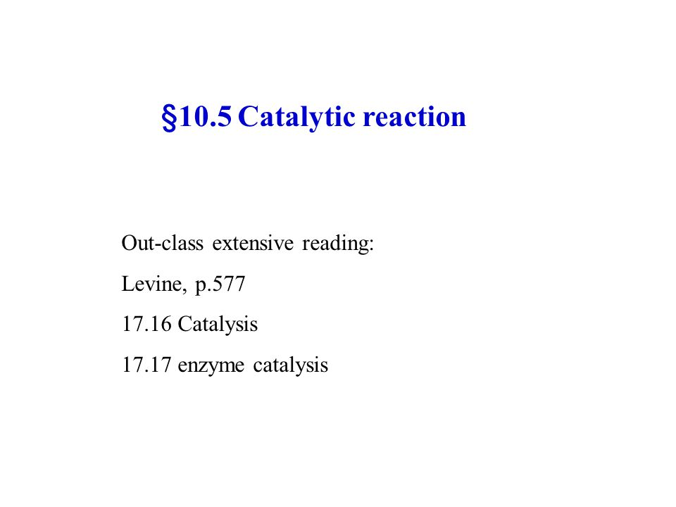 §10.5 Catalytic reaction Out-class extensive reading: Levine, p.577 17.16 Catalysis 17.17 enzyme catalysis