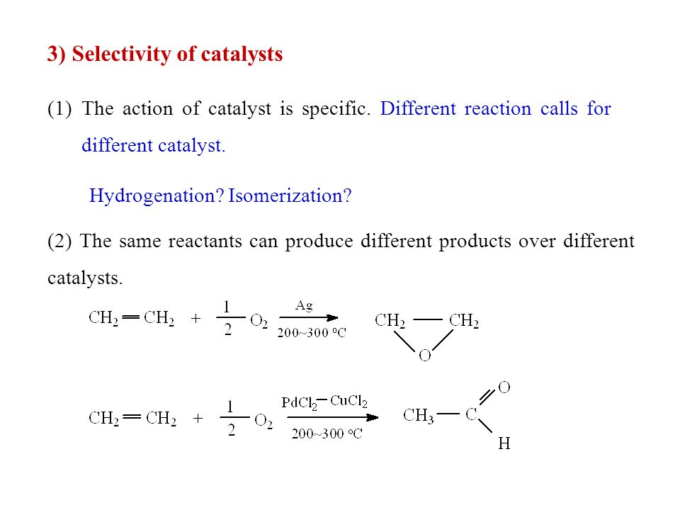 3) Selectivity of catalysts (1)The action of catalyst is specific. Different reaction calls for different catalyst. Hydrogenation? Isomerization? (2)