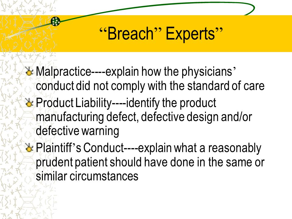 Examples of Duty Experts Medical Malpractice----defining the standard of care Product Liability----defining the duty of a reasonably prudent manufacturer regarding manufacturing quality control, design alternatives and adequacy of warnings Plaintiff ' s Conduct----e.g.