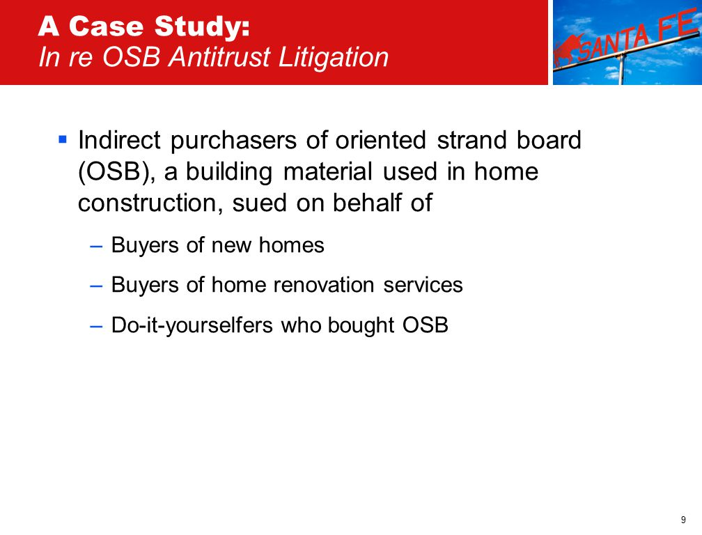 9 A Case Study: In re OSB Antitrust Litigation  Indirect purchasers of oriented strand board (OSB), a building material used in home construction, sued on behalf of –Buyers of new homes –Buyers of home renovation services –Do-it-yourselfers who bought OSB