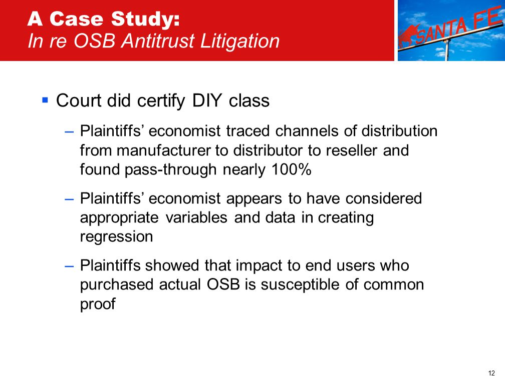 12 A Case Study: In re OSB Antitrust Litigation  Court did certify DIY class –Plaintiffs' economist traced channels of distribution from manufacturer to distributor to reseller and found pass-through nearly 100% –Plaintiffs' economist appears to have considered appropriate variables and data in creating regression –Plaintiffs showed that impact to end users who purchased actual OSB is susceptible of common proof