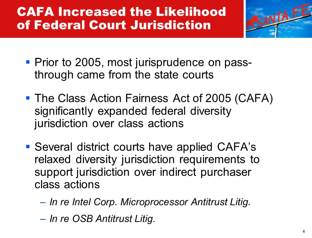 4 CAFA Increased the Likelihood of Federal Court Jurisdiction  Prior to 2005, most jurisprudence on pass- through came from the state courts  The Class Action Fairness Act of 2005 (CAFA) significantly expanded federal diversity jurisdiction over class actions  Several district courts have applied CAFA's relaxed diversity jurisdiction requirements to support jurisdiction over indirect purchaser class actions –In re Intel Corp.
