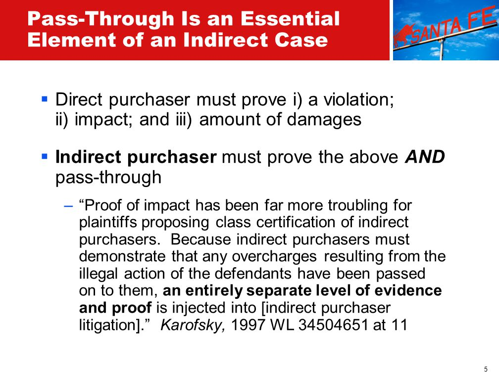 5 Pass-Through Is an Essential Element of an Indirect Case  Direct purchaser must prove i) a violation; ii) impact; and iii) amount of damages  Indirect purchaser must prove the above AND pass-through – Proof of impact has been far more troubling for plaintiffs proposing class certification of indirect purchasers.