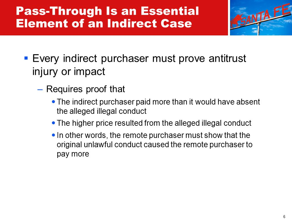 6 Pass-Through Is an Essential Element of an Indirect Case  Every indirect purchaser must prove antitrust injury or impact –Requires proof that The indirect purchaser paid more than it would have absent the alleged illegal conduct The higher price resulted from the alleged illegal conduct In other words, the remote purchaser must show that the original unlawful conduct caused the remote purchaser to pay more
