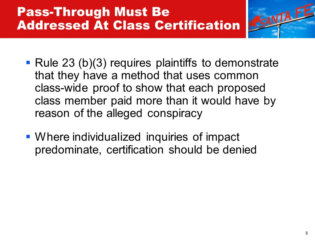 8 Pass-Through Must Be Addressed At Class Certification  Rule 23 (b)(3) requires plaintiffs to demonstrate that they have a method that uses common class-wide proof to show that each proposed class member paid more than it would have by reason of the alleged conspiracy  Where individualized inquiries of impact predominate, certification should be denied