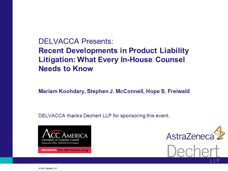 © 2010 Dechert LLP DELVACCA Presents: Recent Developments in Product Liability Litigation: What Every In-House Counsel Needs to Know Mariam Koohdary, Stephen J.