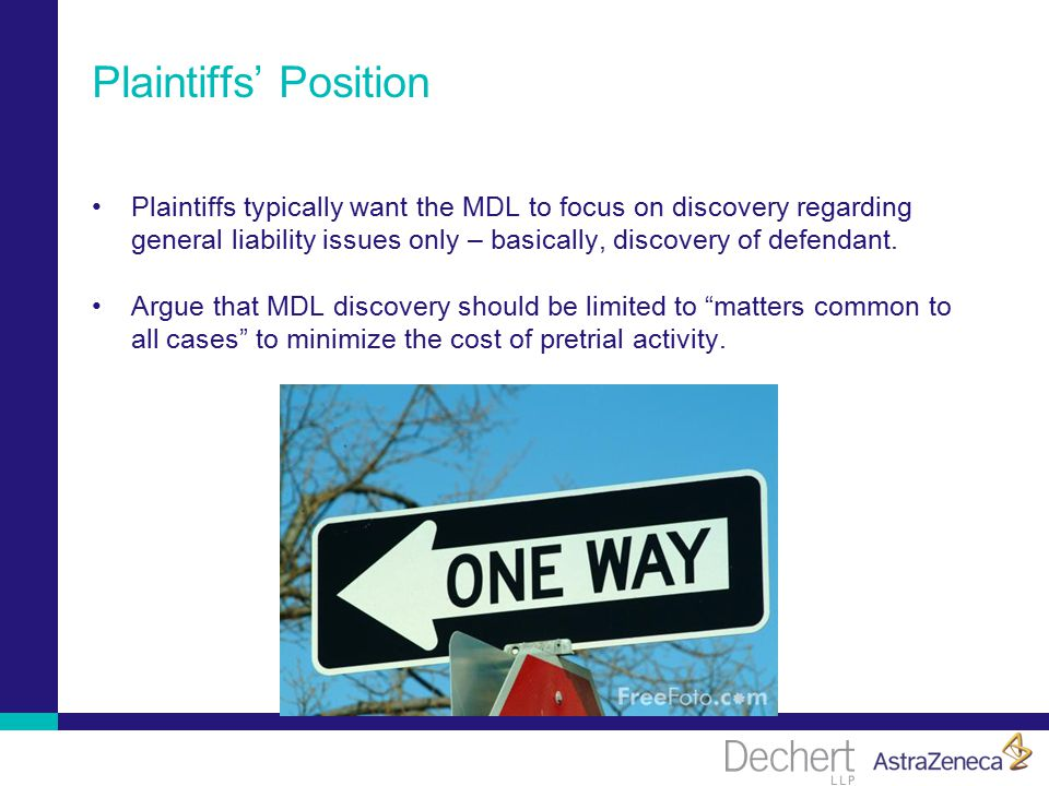 Plaintiffs' Position Plaintiffs typically want the MDL to focus on discovery regarding general liability issues only – basically, discovery of defendant.