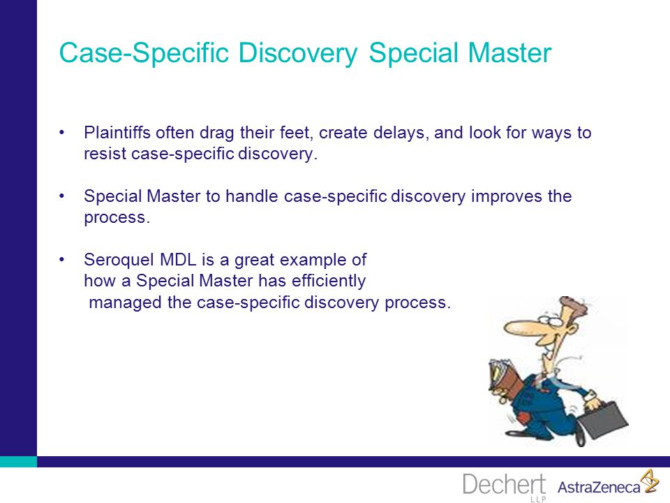 Case-Specific Discovery Special Master Plaintiffs often drag their feet, create delays, and look for ways to resist case-specific discovery.