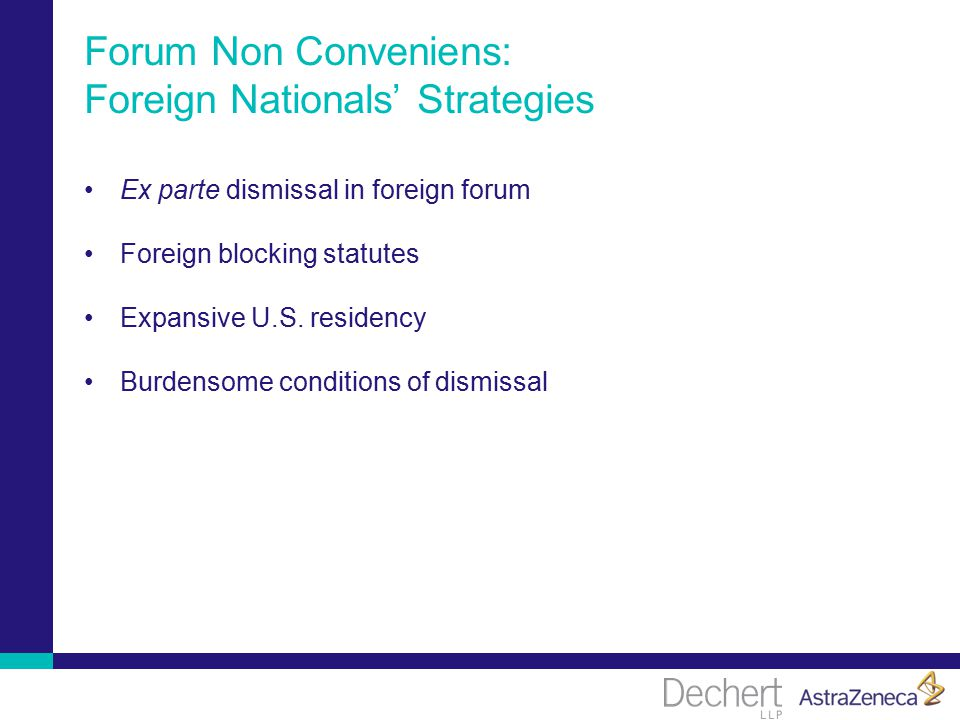 Forum Non Conveniens: Foreign Nationals' Strategies Ex parte dismissal in foreign forum Foreign blocking statutes Expansive U.S.